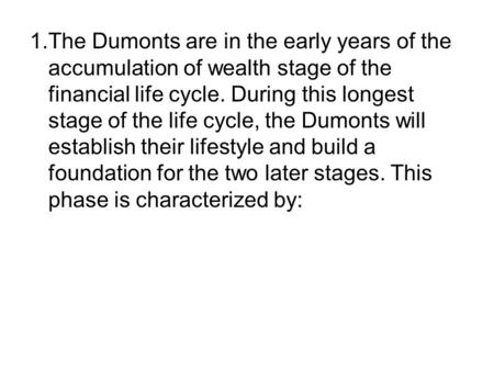 1.	The Dumonts are in the early years of the accumulation of wealth stage of the financial life cycle. During this longest stage of the life cycle, the.