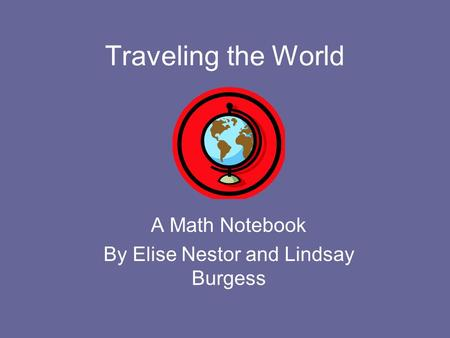Traveling the World A Math Notebook By Elise Nestor and Lindsay Burgess.