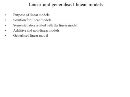 Linear and generalised linear models Purpose of linear models Solution for linear models Some statistics related with the linear model Additive and non-linear.
