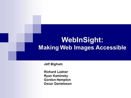 WebInSight: Making Web Images Accessible Jeff Bigham Richard Ladner Ryan Kaminsky Gordon Hempton Oscar Danielsson.