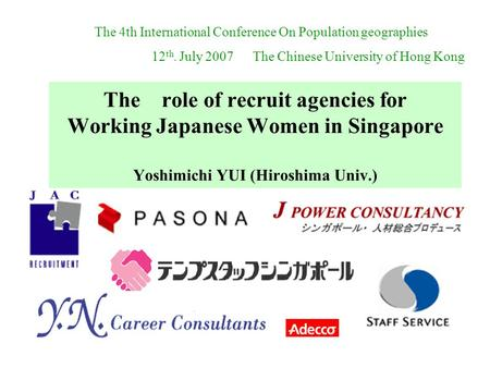 The role of recruit agencies for Working Japanese Women in Singapore Yoshimichi YUI (Hiroshima Univ.) The 4th International Conference On Population geographies.