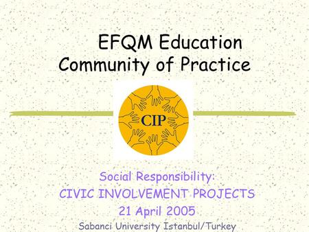 EFQM Education Community of Practice Social Responsibility: CIVIC INVOLVEMENT PROJECTS 21 April 2005 Sabanci University Istanbul/Turkey.