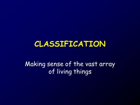 CLASSIFICATION Making sense of the vast array of living things.