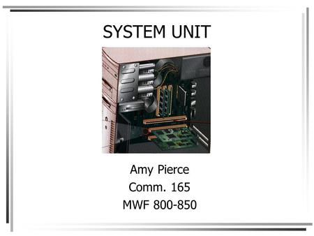SYSTEM UNIT Amy Pierce Comm. 165 MWF 800-850. System unit components are housed within the system unit or system cabinet Desktop Notebook PDA (personal.