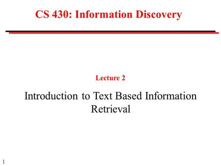 1 CS 430: Information Discovery Lecture 2 Introduction to Text Based Information Retrieval.