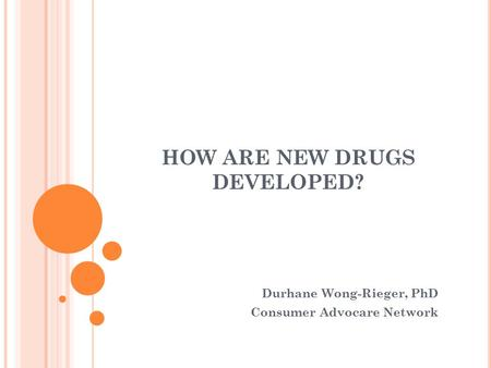HOW ARE NEW DRUGS DEVELOPED? Durhane Wong-Rieger, PhD Consumer Advocare Network.