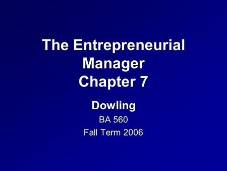 The Entrepreneurial Manager Chapter 7 Dowling BA 560 Fall Term 2006.