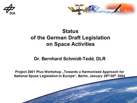 "1 Status of the German Draft Legislation on Space Activities Dr. Bernhard Schmidt-Tedd, DLR Project 2001 Plus Workshop ""Towards a Harmonised Approach for."