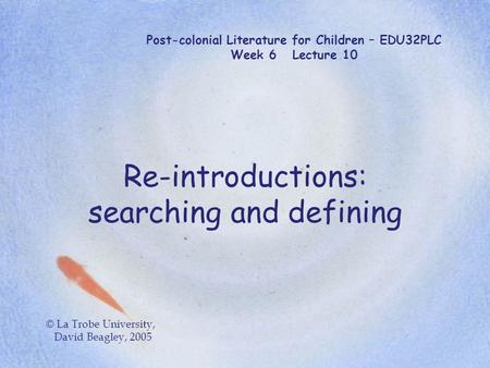 Post-colonial Literature for Children – EDU32PLC Week 6 Lecture 10 Re-introductions: searching and defining © La Trobe University, David Beagley, 2005.