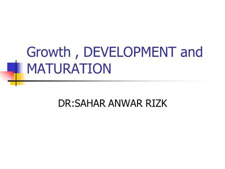 Growth, DEVELOPMENT and MATURATION DR:SAHAR ANWAR RIZK.
