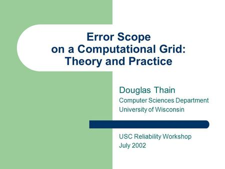 Error Scope on a Computational <strong>Grid</strong>: Theory and Practice Douglas Thain Computer Sciences Department University of Wisconsin USC Reliability Workshop July.