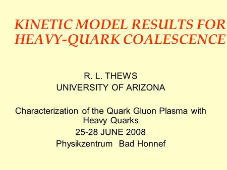 KINETIC MODEL RESULTS FOR HEAVY-QUARK COALESCENCE R. L. THEWS UNIVERSITY OF ARIZONA Characterization of the Quark Gluon Plasma with Heavy Quarks 25-28.