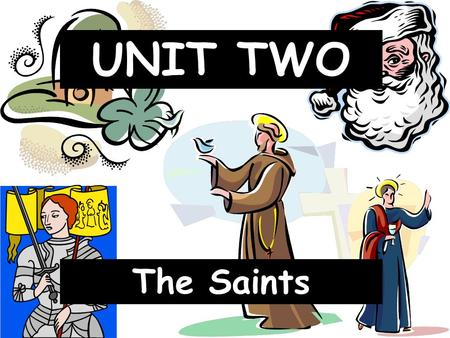 The Saints UNIT TWO. I. About the Saints Who are the Saints? 1. Saints- holy people who are transformed by God's grace and live with God in heaven. I.