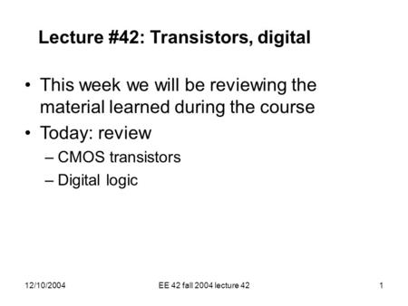 12/10/2004EE 42 fall 2004 lecture 421 Lecture #42: Transistors, digital This week we will be reviewing the material learned during the course Today: review.