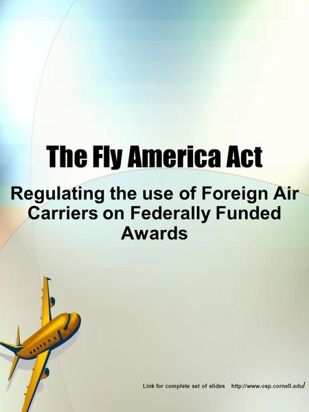 The Fly America Act Regulating the use of Foreign Air Carriers on Federally Funded Awards Link for complete set of slides  /