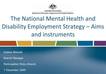 The National Mental Health and Disability Employment Strategy – Aims and instruments Debbie Mitchell Branch Manager Participation Policy Branch 7 December.