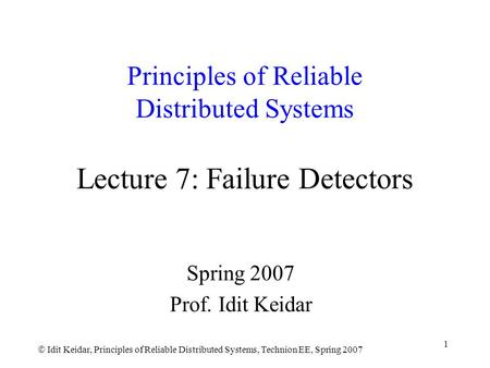  Idit Keidar, Principles of Reliable Distributed Systems, Technion EE, Spring 2007 1 Principles of Reliable Distributed Systems Lecture 7: Failure Detectors.