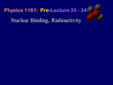 Nuclear Binding, Radioactivity Physics 1161: Pre-Lecture 33 - 34.