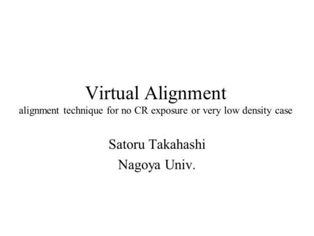 Virtual Alignment alignment technique for no CR exposure or very low density case Satoru Takahashi Nagoya Univ.