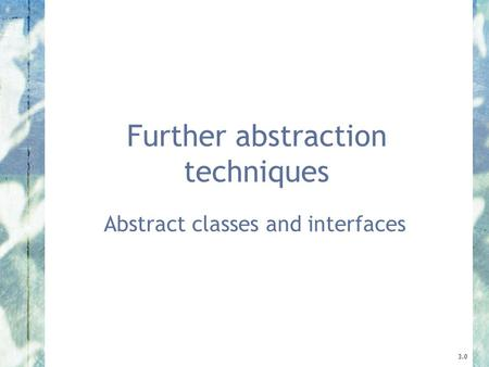 Further abstraction techniques Abstract classes and interfaces 3.0.