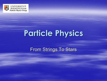 Particle Physics From Strings To Stars. Introduction  What is Particle Physics?  Large Hadron Collider (LHC)  Current Experiments – ALICE – ATLAS –