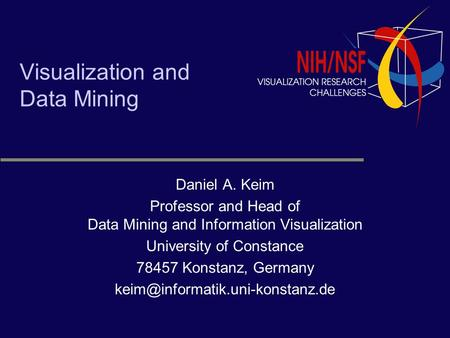 Visualization and Data Mining Daniel A. Keim Professor and Head of Data Mining and Information Visualization University of Constance 78457 Konstanz, Germany.