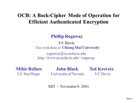 Slide 1 OCB: A Bock-Cipher Mode of Operation for Efficient Authenticated Encryption Phillip Rogaway  ~