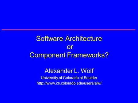 Software Architecture or Component Frameworks? Alexander L. Wolf University of Colorado at Boulder