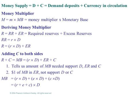 © 2004 Pearson Addison-Wesley. All rights reserved 16-1 Money Supply = D + C = Demand deposits + Currency in circulation Money Multiplier M = m  MB =