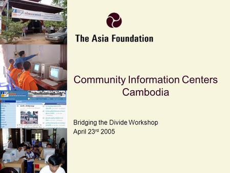 Community Information Centers Cambodia Bridging the Divide Workshop April 23 rd 2005.
