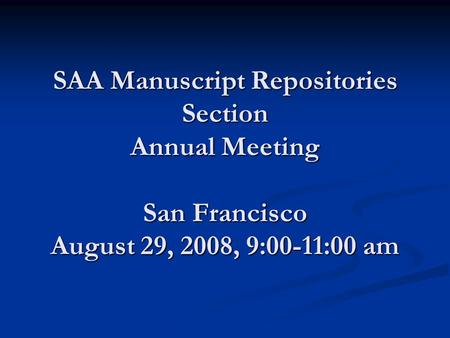 SAA Manuscript Repositories Section Annual Meeting San Francisco August 29, 2008, 9:00-11:00 am.