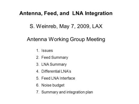 Antenna, Feed, and LNA Integration S. Weinreb, May 7, 2009, LAX Antenna Working Group Meeting 1.Issues 2.Feed Summary 3.LNA Summary 4.Differential LNA's.