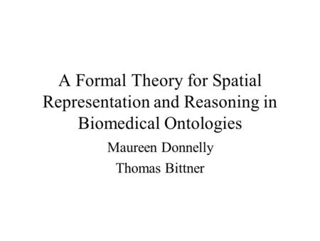A Formal Theory for Spatial Representation and Reasoning in Biomedical Ontologies Maureen Donnelly Thomas Bittner.