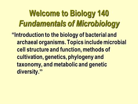"Welcome to Biology 140 Fundamentals of Microbiology ""Introduction to the biology of bacterial and archaeal organisms. Topics include microbial cell structure."