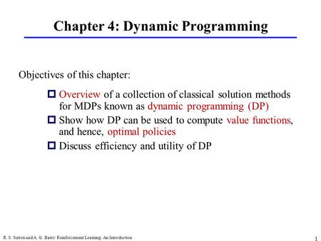 R. S. Sutton and A. G. Barto: Reinforcement Learning: An Introduction 1 Chapter 4: Dynamic Programming pOverview of a collection of classical solution.