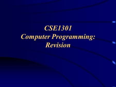CSE1301 Computer Programming: Revision. Topics Type of questions What do you need to know? About the exam Exam technique Sample questions.
