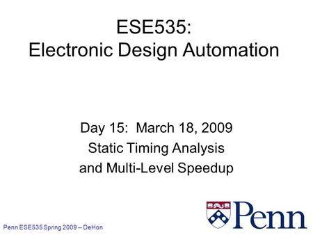 Penn ESE535 Spring 2009 -- DeHon 1 ESE535: Electronic Design Automation Day 15: March 18, 2009 Static Timing Analysis and Multi-Level Speedup.