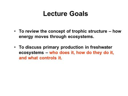 Lecture Goals To review the concept of trophic structure – how energy moves through ecosystems. To discuss primary production in freshwater ecosystems.