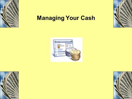 Managing Your Cash. Objectives Explain the importance of effective cash management and list the four tools of cash management. Compare and contrast the.