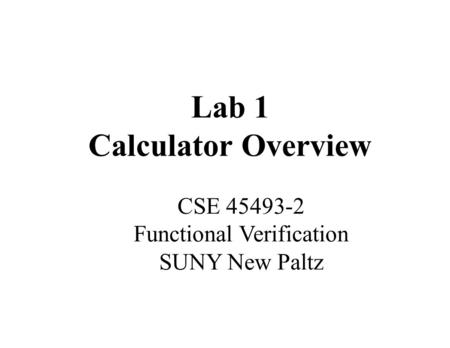 Lab 1 Calculator Overview CSE 45493-2 Functional Verification SUNY New Paltz.
