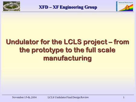 XFD – XF Engineering Group November 15-th, 2004LCLS Undulator Final Design Review1 Undulator for the LCLS project – from the prototype to the full scale.