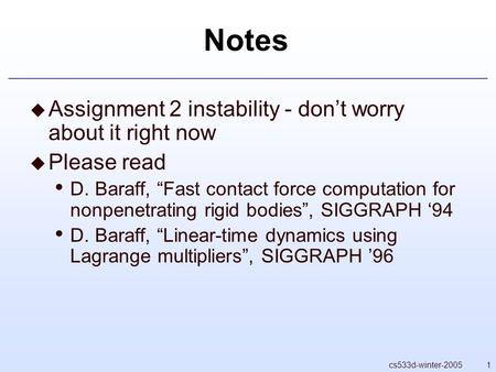 "1cs533d-winter-2005 Notes  Assignment 2 instability - don't worry about it right now  Please read D. Baraff, ""Fast contact force computation for nonpenetrating."