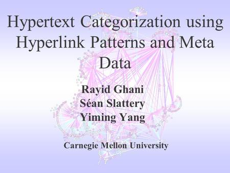 Hypertext Categorization using Hyperlink Patterns and Meta Data Rayid Ghani Séan Slattery Yiming Yang Carnegie Mellon University.