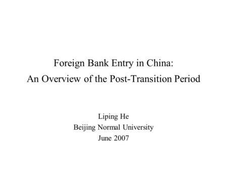 Foreign Bank Entry in China: An Overview of the Post-Transition Period Liping He Beijing Normal University June 2007.