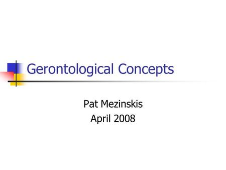 Gerontological Concepts Pat Mezinskis April 2008.
