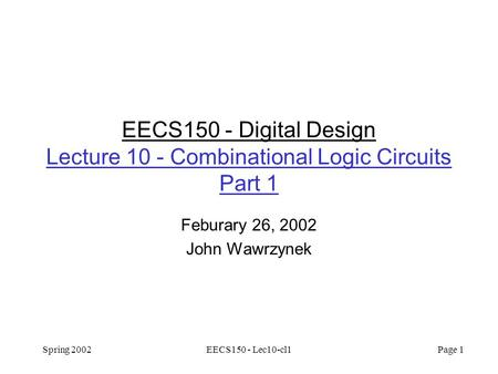 Spring 2002EECS150 - Lec10-cl1 Page 1 EECS150 - Digital Design Lecture 10 - Combinational Logic Circuits Part 1 Feburary 26, 2002 John Wawrzynek.