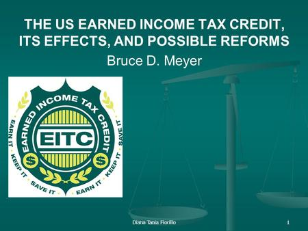 Diana Tania Fiorillo1 THE US EARNED INCOME TAX CREDIT, ITS EFFECTS, AND POSSIBLE REFORMS Bruce D. Meyer.