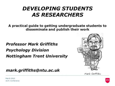 DEVELOPING STUDENTS AS RESEARCHERS A practical guide to getting undergraduate students to disseminate and publish their work Professor Mark Griffiths Psychology.
