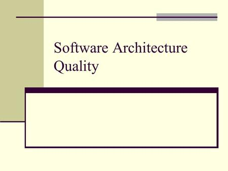 Software Architecture Quality. Outline Importance of assessing software architecture Better predict the quality of the system to be built How to improve.