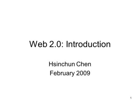 1 Web 2.0: Introduction Hsinchun Chen February 2009.